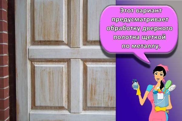 Этот вариант предусматривает обработку дверного полотна щеткой по металлу.