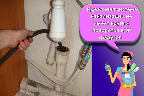 Идеальная система канализации не имеет крутых поворотов в 90 градусов