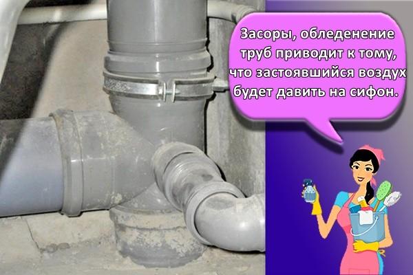 Засоры, обледенение труб приводит к тому, что застоявшийся воздух будет давить на сифон.