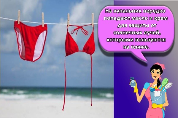 На купальник нередко попадают масло и крем для защиты от солнечных лучей, которыми пользуются на пляже.