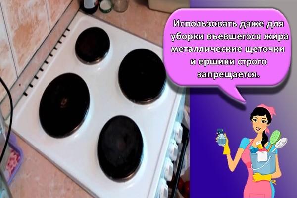 Использовать даже для уборки въевшегося жира металлические щеточки и ершики строго запрещается.