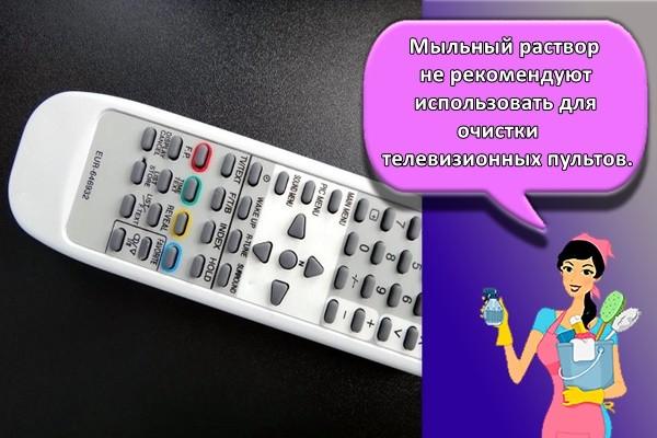 Мыльный раствор не рекомендуют использовать для очистки телевизионных пультов.