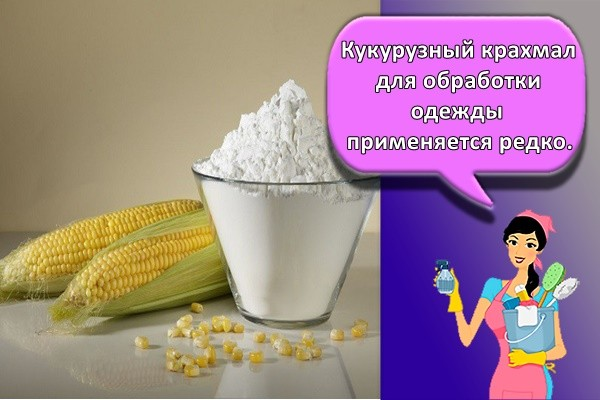 Кукурузный крахмал для обработки одежды применяется редко.