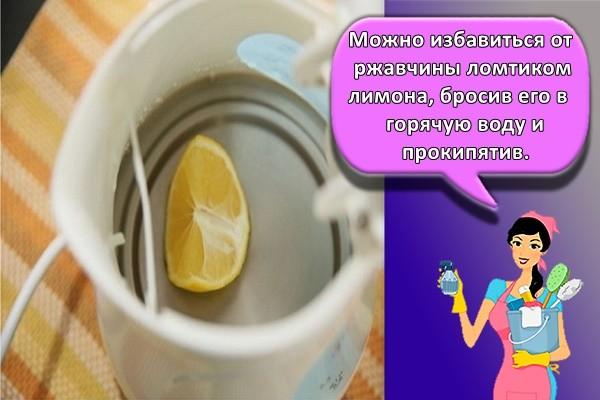 Можно избавиться от ржавчины ломтиком лимона, бросив его в горячую воду и прокипятив.
