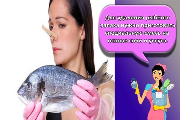 Для удаления рыбного запаха нужно приготовить специальную смесь на основе соли и уксуса.