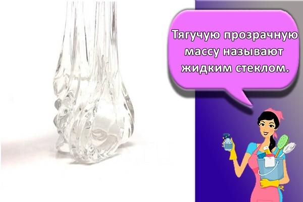 Тягучую прозрачную массу называют жидким стеклом.