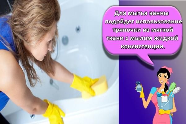 Для мытья ванны подойдет использование тряпочки из мягкой ткани с мылом жидкой консистенции.