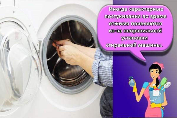 Иногда характерные постукивания во время отжима появляются из-за неправильной установки стиральной машины.