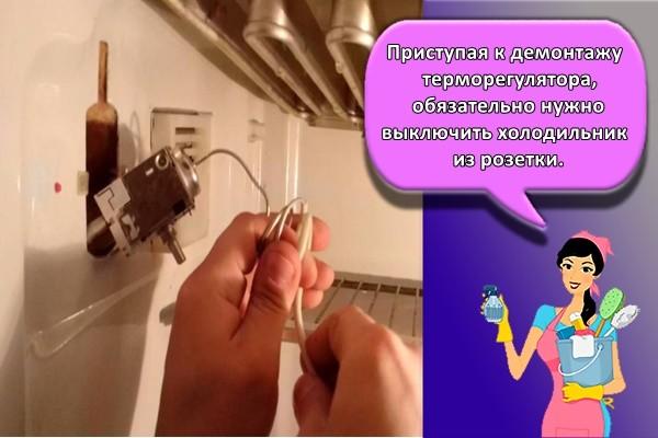 Приступая к демонтажу терморегулятора, обязательно нужно выключить холодильник из розетки.