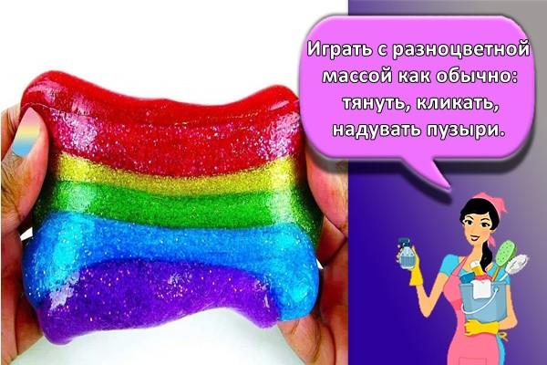 Играть с разноцветной массой как обычно: тянуть, кликать, надувать пузыри.