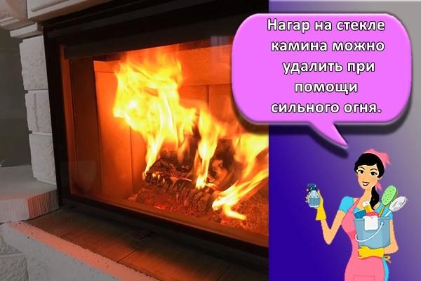 Нагар на стекле камина можно удалить при помощи сильного огня.