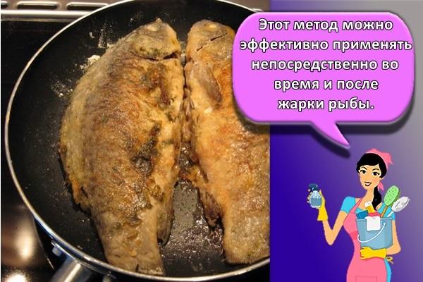 Этот метод можно эффективно применять непосредственно во время и после жарки рыбы.