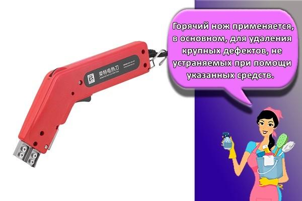Горячий нож применяется, в основном, для удаления крупных дефектов, не устраняемых при помощи указанных средств.