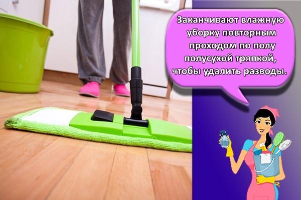 Заканчивают влажную уборку повторным проходом по полу полусухой тряпкой, чтобы удалить разводы.