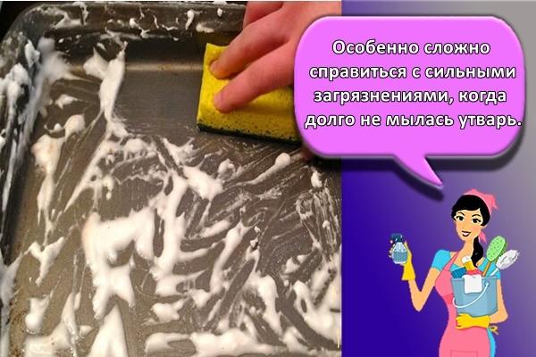 Особенно сложно справиться с сильными загрязнениями, когда долго не мылась утварь.