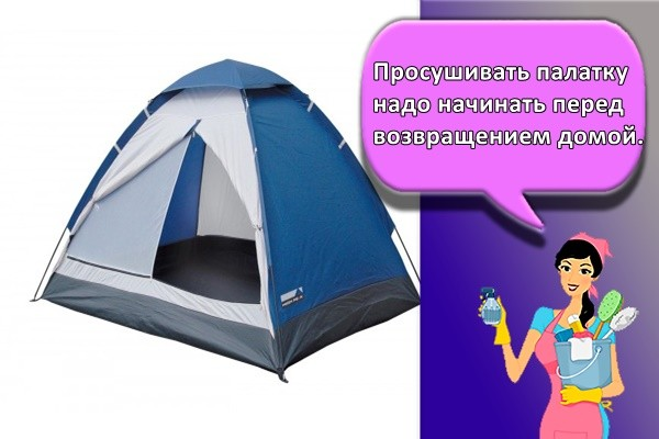 Просушивать палатку надо начинать перед возвращением домой.