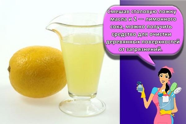 Смешав столовую ложку масла и 2 — лимонного сока, можно получить средство для очистки деревянных поверхностей от загрязнений.