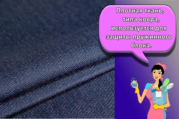 Плотная ткань, типа ковра, используется для защиты пружинного блока.