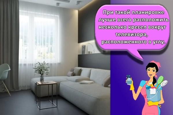 При такой планировке лучше всего расположить несколько кресел вокруг телевизора, расположенного в углу.