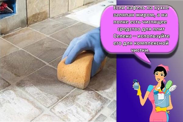 Если кафель на кухне заляпан жиром, а на полке есть чистящее средство для плит Селена – используйте его для комплексной чистки.