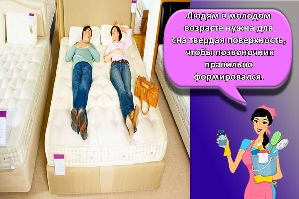 Людям в молодом возрасте нужна для сна твердая поверхность, чтобы позвоночник правильно формировался.