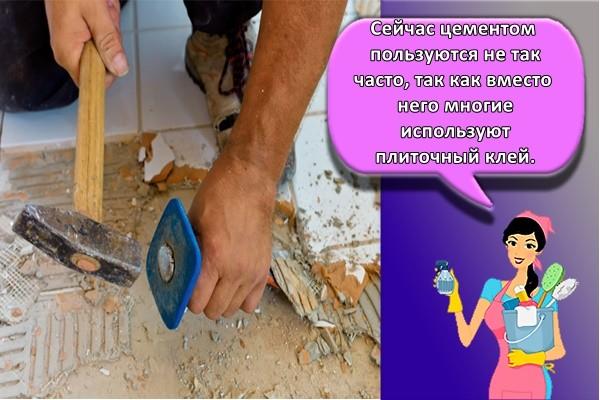 Сейчас цементом пользуются не так часто, так как вместо него многие используют плиточный клей.
