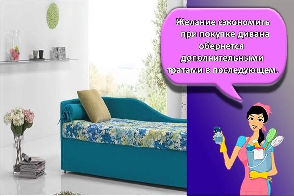 Желание сэкономить при покупке дивана обернется дополнительными тратами в последующем.