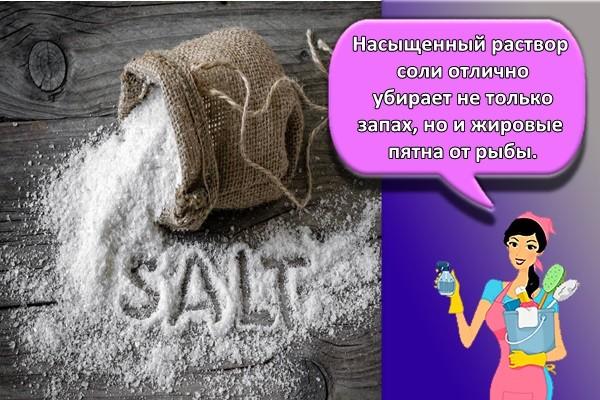 Насыщенный раствор соли отлично убирает не только запах, но и жировые пятна от рыбы.