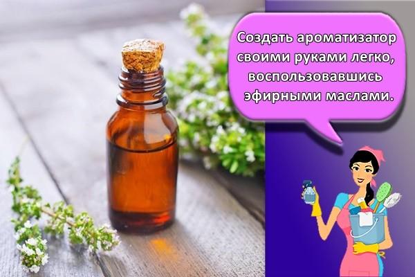 Создать ароматизатор своими руками легко, воспользовавшись эфирными маслами.