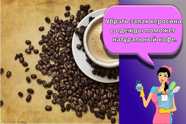 Убрать запах керосина с одежды поможет натуральный кофе.