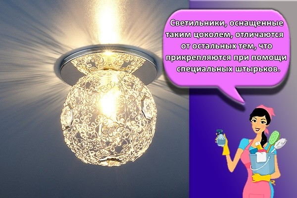 Светильники, оснащенные таким цоколем, отличаются от остальных тем, что прикрепляются при помощи специальных штырьков.