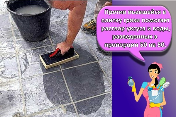 Против въевшейся в плитку грязи помогает раствор уксуса и воды, разведенных в пропорции 50 на 50.