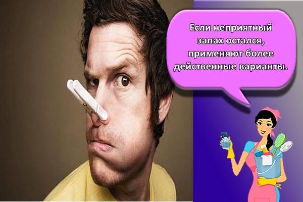 Если неприятный запах остался, применяют более действенные варианты.
