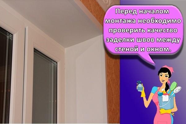 Перед началом монтажа необходимо проверить качество заделки швов между стеной и окном.