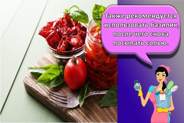 Также рекомендуется использовать базилик, после чего снова посыпать солью.