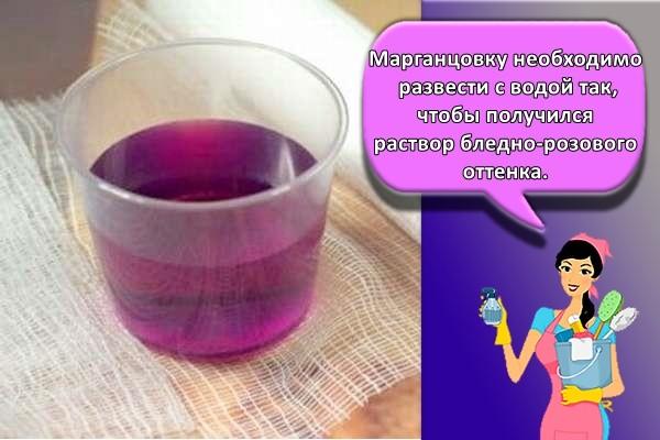арганцовку необходимо развести с водой так, чтобы получился раствор бледно-розового оттенка.