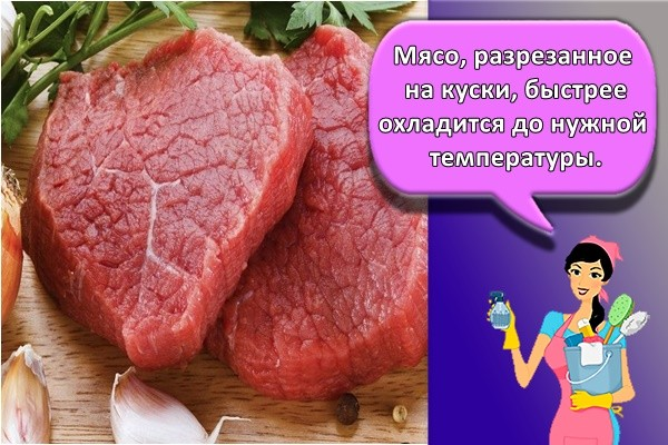 Мясо, разрезанное на куски, быстрее охладится до нужной температуры.