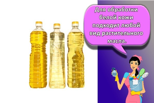 Для обработки белой кожи подходит любой вид растительного масла.