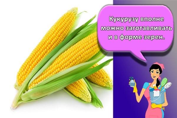 Кукурузу вполне можно заготавливать и в форме зерен.
