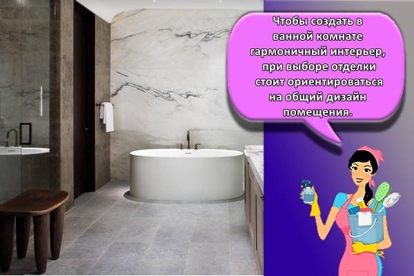 Чтобы создать в ванной комнате гармоничный интерьер, при выборе отделки стоит ориентироваться на общий дизайн помещения.