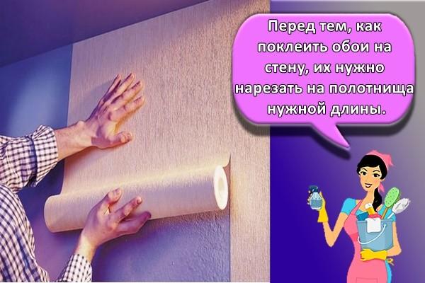 Перед тем, как поклеить обои на стену, их нужно нарезать на полотнища нужной длины.