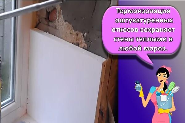 Термоизоляция оштукатуренных откосов сохраняет стены теплыми в любой мороз.