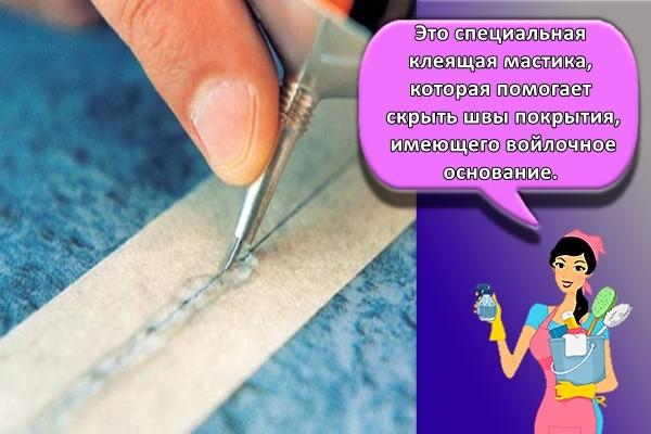 Это специальная клеящая мастика, которая помогает скрыть швы покрытия, имеющего войлочное основание.