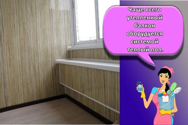 Чаще всего утепленный балкон оборудуется системой теплый пол