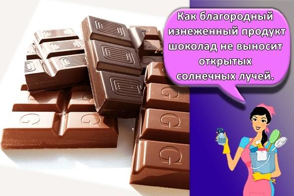 Как благородный изнеженный продукт шоколад не выносит открытых солнечных лучей.
