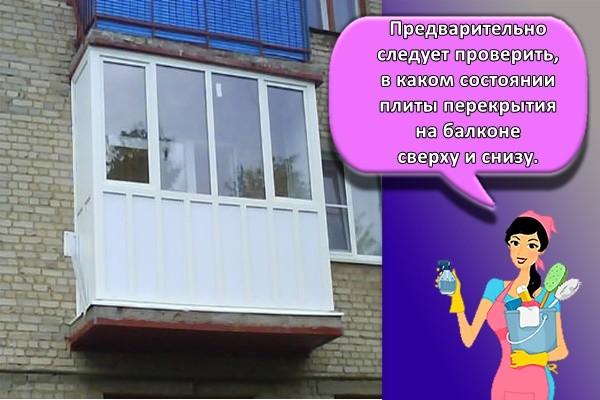 Предварительно следует проверить, в каком состоянии плиты перекрытия на балконе сверху и снизу.