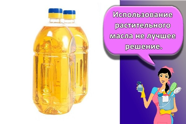 Использование растительного масла не лучшее решение.