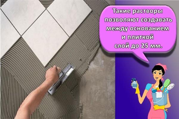 Такие растворы позволяют создавать между основанием и плиткой слой до 25 мм.