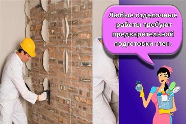 Любые отделочные работы требуют предварительной подготовки стен.
