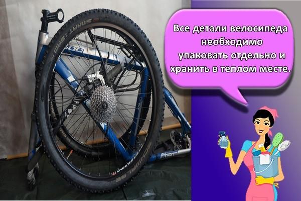 Все детали велосипеда необходимо упаковать отдельно и хранить в теплом месте.